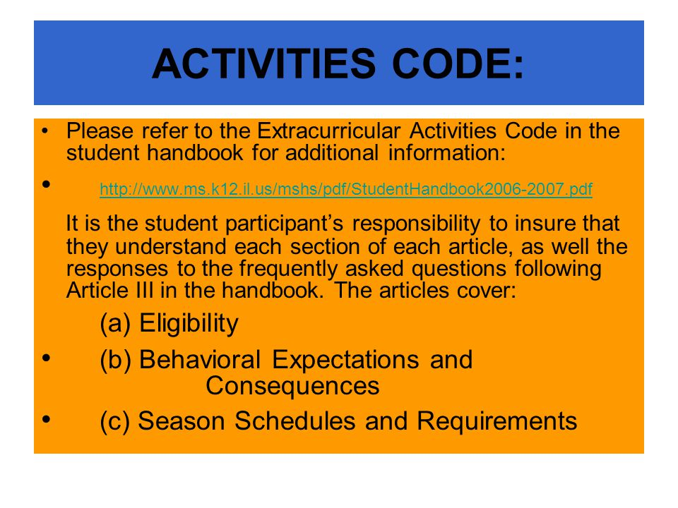 ACTIVITIES CODE: Please refer to the Extracurricular Activities Code in the student handbook for additional information: http://www.ms.k12.il.us/mshs/pdf/StudentHandbook2006-2007.pdf It is the student participant's responsibility to insure that they understand each section of each article, as well the responses to the frequently asked questions following Article III in the handbook.