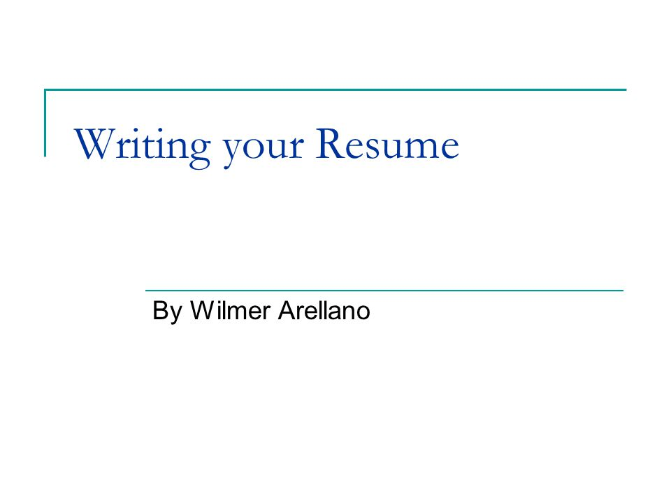 Writing your Resume By Wilmer Arellano