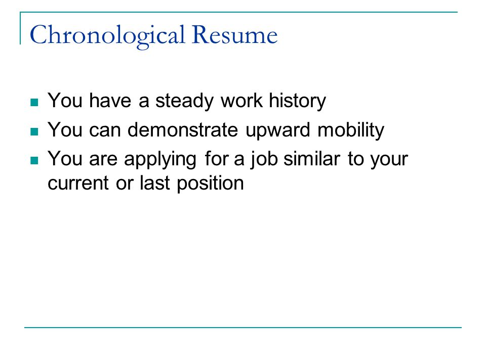 Chronological Resume You have a steady work history You can demonstrate upward mobility You are applying for a job similar to your current or last position