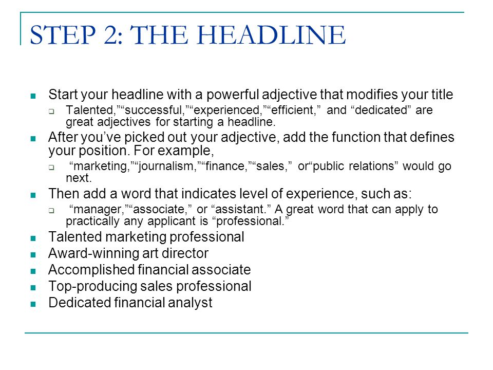 STEP 2: THE HEADLINE Start your headline with a powerful adjective that modifies your title  Talented, successful, experienced, efficient, and dedicated are great adjectives for starting a headline.