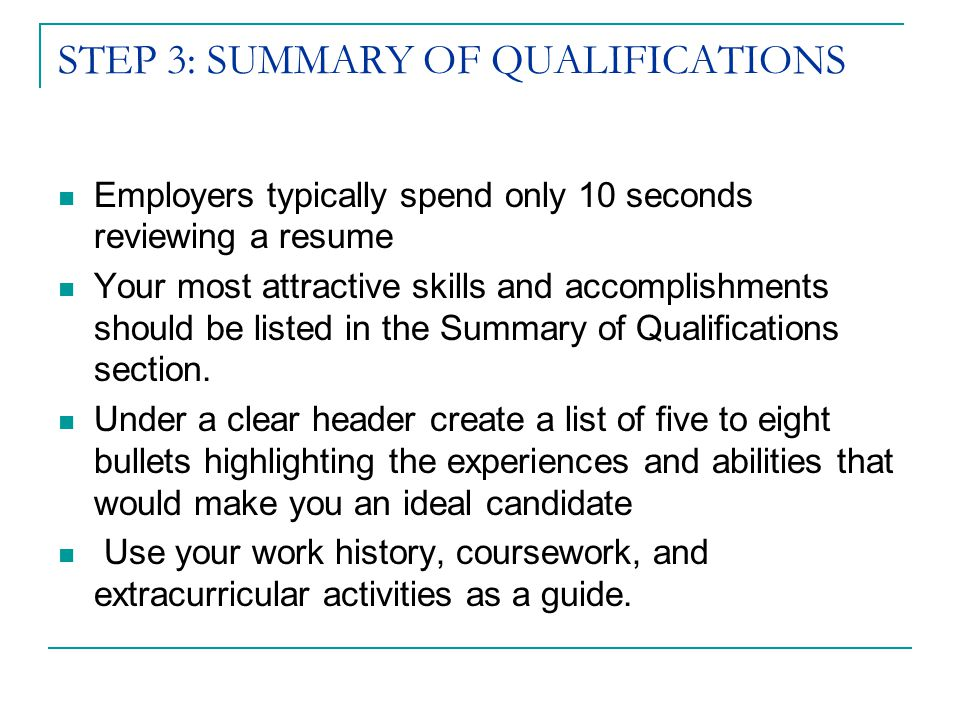 STEP 3: SUMMARY OF QUALIFICATIONS Employers typically spend only 10 seconds reviewing a resume Your most attractive skills and accomplishments should be listed in the Summary of Qualifications section.