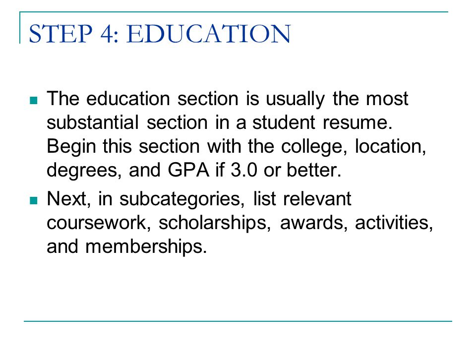 STEP 4: EDUCATION The education section is usually the most substantial section in a student resume.