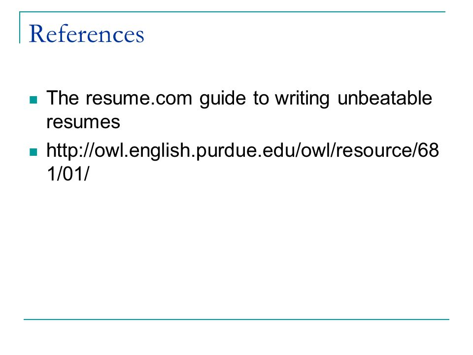 References The resume.com guide to writing unbeatable resumes http://owl.english.purdue.edu/owl/resource/68 1/01/