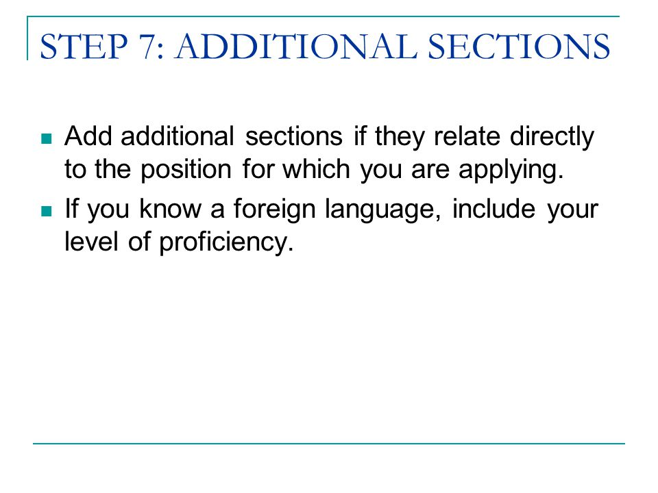 STEP 7: ADDITIONAL SECTIONS Add additional sections if they relate directly to the position for which you are applying.
