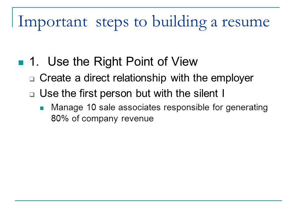 Important steps to building a resume 1.Use the Right Point of View  Create a direct relationship with the employer  Use the first person but with the silent I Manage 10 sale associates responsible for generating 80% of company revenue