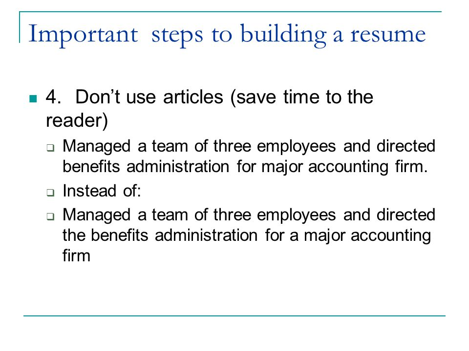 Important steps to building a resume 4.Don't use articles (save time to the reader)  Managed a team of three employees and directed benefits administration for major accounting firm.