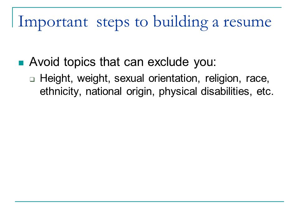 Important steps to building a resume Avoid topics that can exclude you:  Height, weight, sexual orientation, religion, race, ethnicity, national origin, physical disabilities, etc.