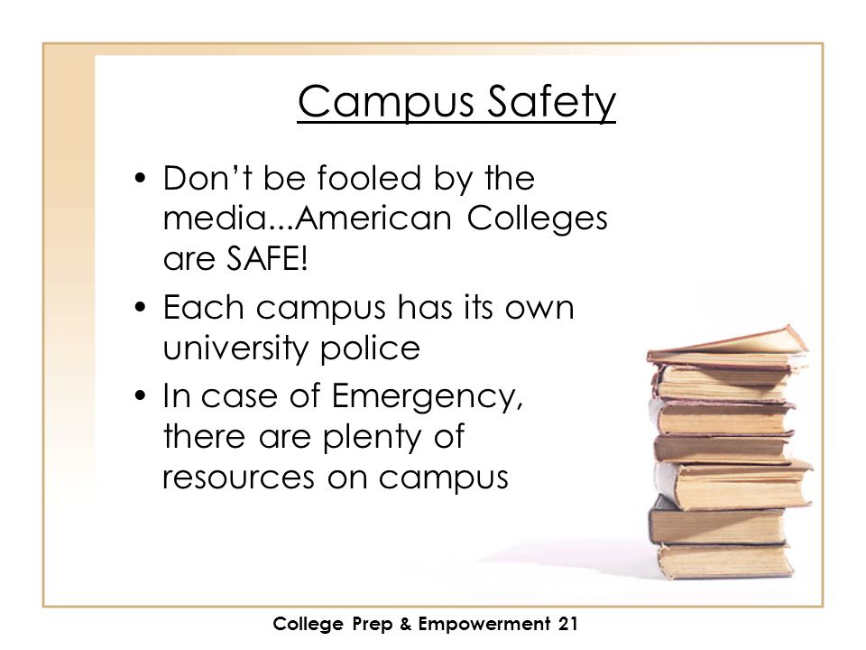 College Prep & Empowerment 21 Campus Safety Don't be fooled by the media...American Colleges are SAFE.