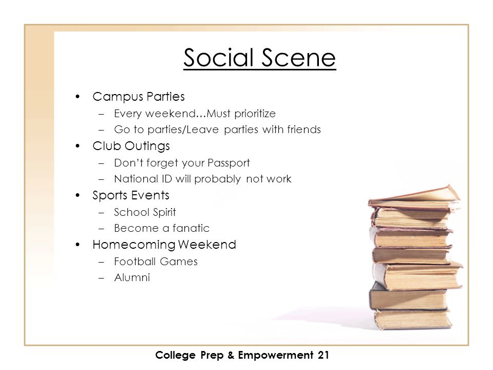 College Prep & Empowerment 21 Social Scene Campus Parties –Every weekend…Must prioritize –Go to parties/Leave parties with friends Club Outings –Don't forget your Passport –National ID will probably not work Sports Events –School Spirit –Become a fanatic Homecoming Weekend –Football Games –Alumni