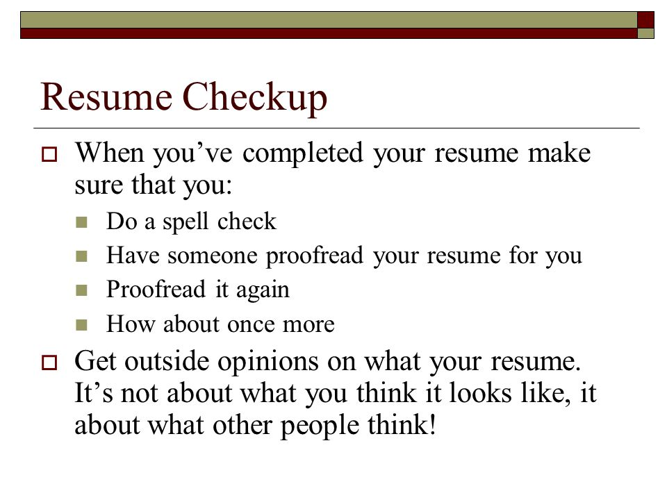Resume Checkup  When you've completed your resume make sure that you: Do a spell check Have someone proofread your resume for you Proofread it again