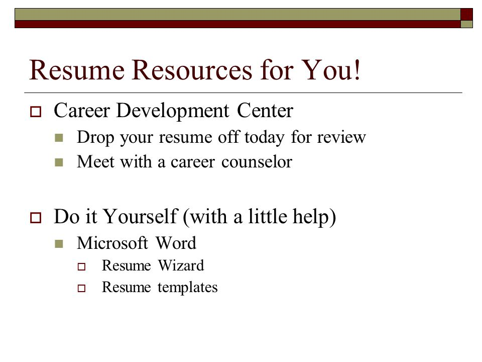 Resume Resources for You!  Career Development Center Drop your resume off today for review Meet with a career counselor  Do it Yourself (with a litt
