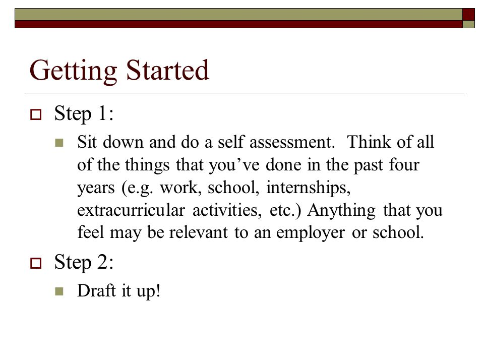 Getting Started  Step 1: Sit down and do a self assessment. Think of all of the things that you've done in the past four years (e.g. work, school, in
