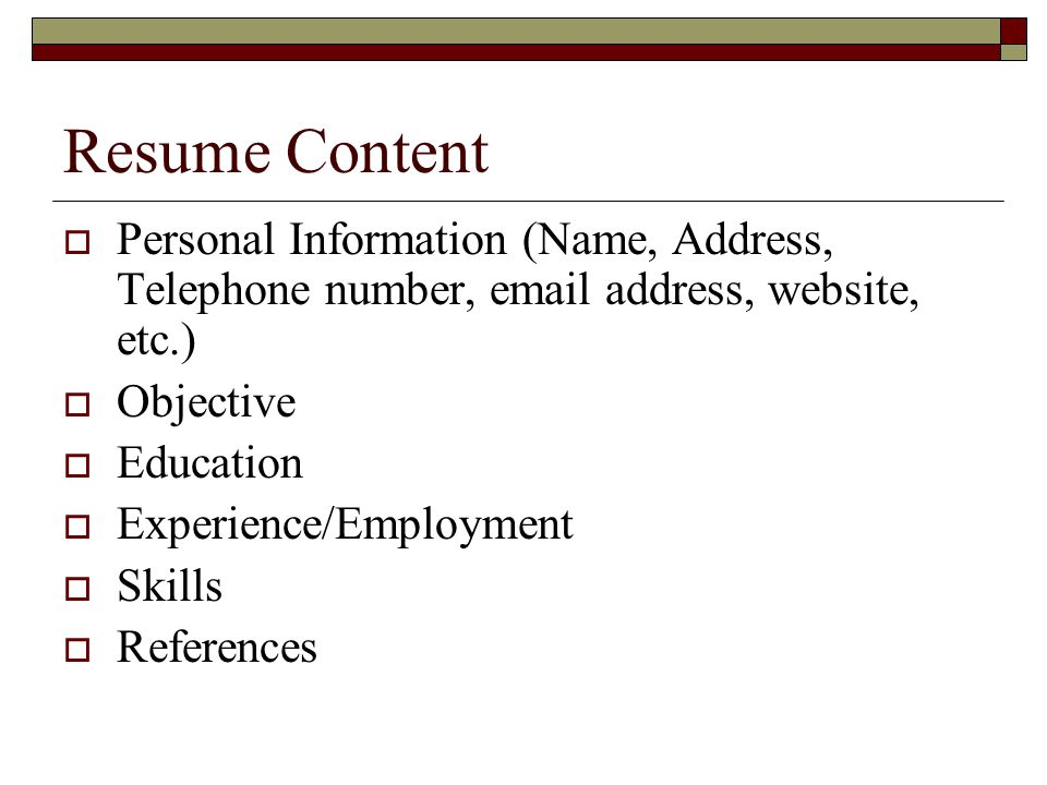 Resume Content  Personal Information (Name, Address, Telephone number, email address, website, etc.)  Objective  Education  Experience/Employment  Skills  References