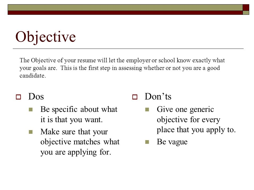 Objective  Dos Be specific about what it is that you want. Make sure that your objective matches what you are applying for.  Don'ts Give one generic