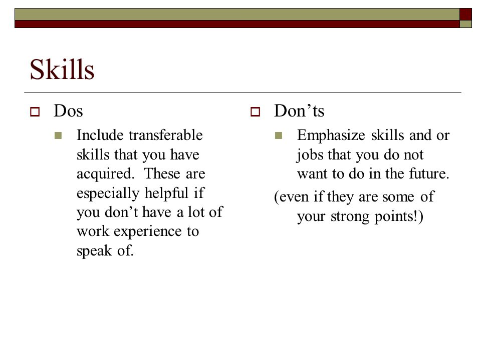 Skills  Dos Include transferable skills that you have acquired. These are especially helpful if you don't have a lot of work experience to speak of.
