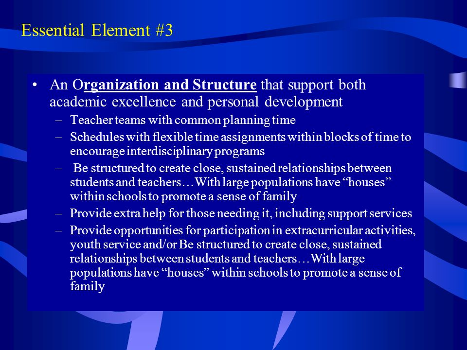 Essential Element #3 An Organization and Structure that support both academic excellence and personal development –Teacher teams with common planning