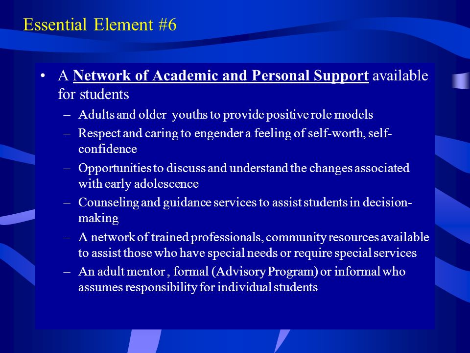 Essential Element #6 A Network of Academic and Personal Support available for students –Adults and older youths to provide positive role models –Respe