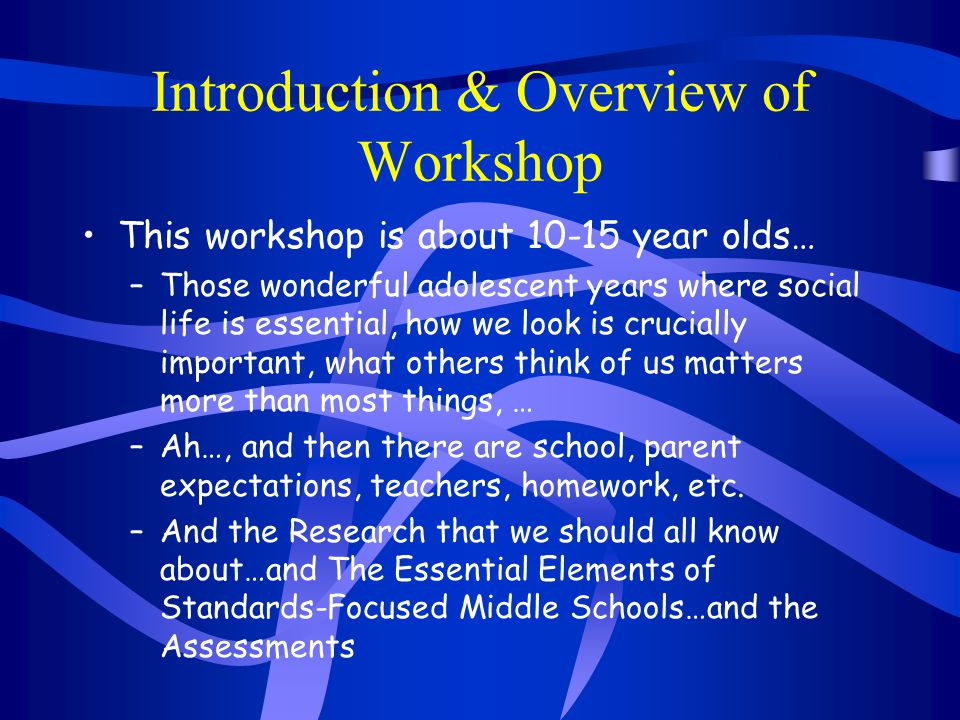 Introduction & Overview of Workshop This workshop is about 10-15 year olds… –Those wonderful adolescent years where social life is essential, how we l