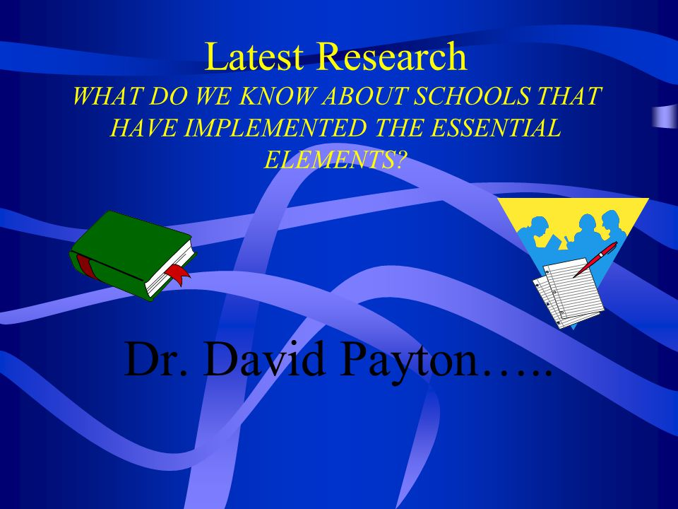 Latest Research WHAT DO WE KNOW ABOUT SCHOOLS THAT HAVE IMPLEMENTED THE ESSENTIAL ELEMENTS? Dr. David Payton…..