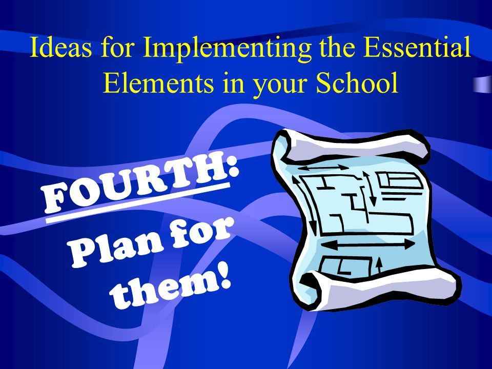 Ideas for Implementing the Essential Elements in your School FOURTH: Plan for them!