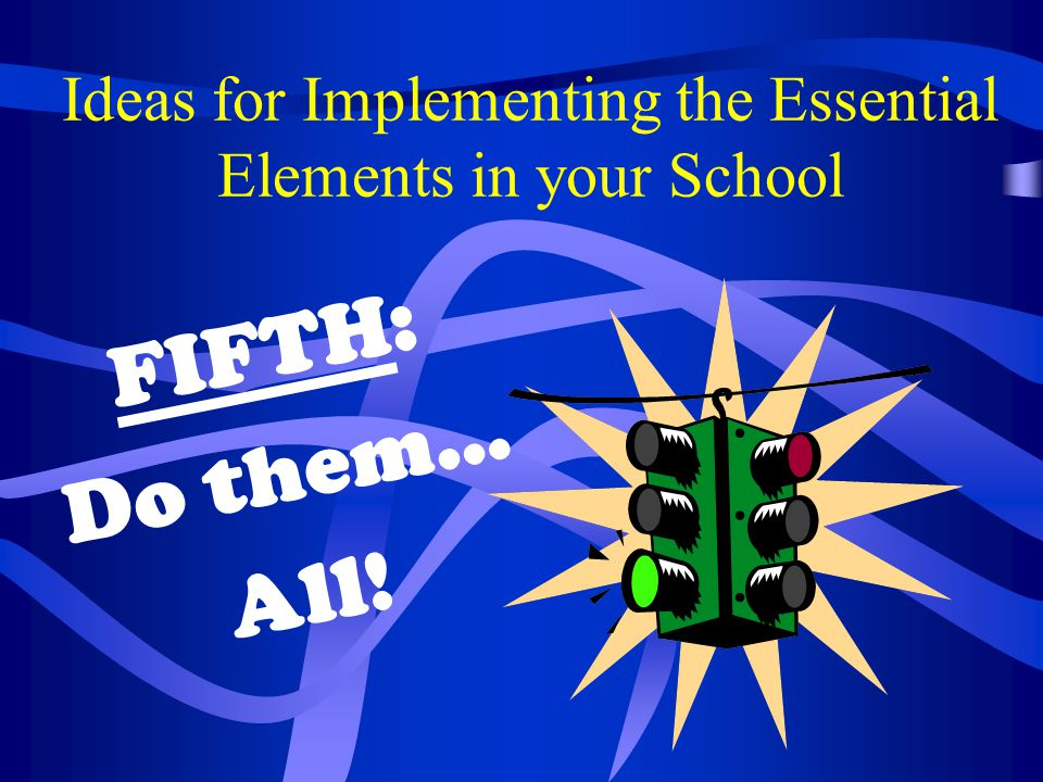 Ideas for Implementing the Essential Elements in your School FIFTH: Do them… All!
