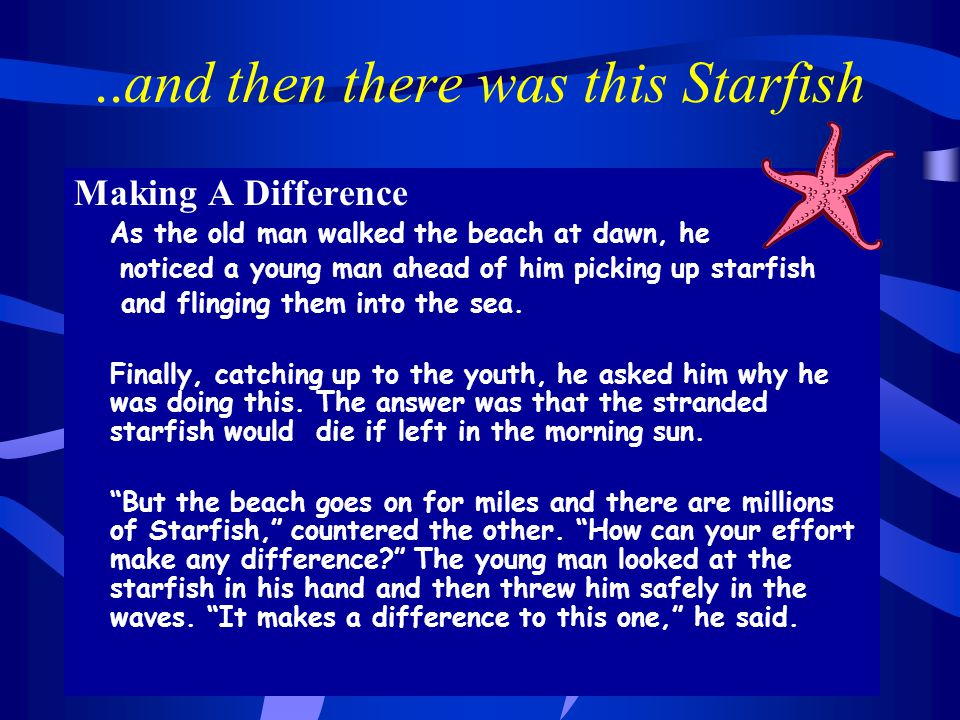 ..and then there was this Starfish Making A Difference As the old man walked the beach at dawn, he noticed a young man ahead of him picking up starfish and flinging them into the sea.