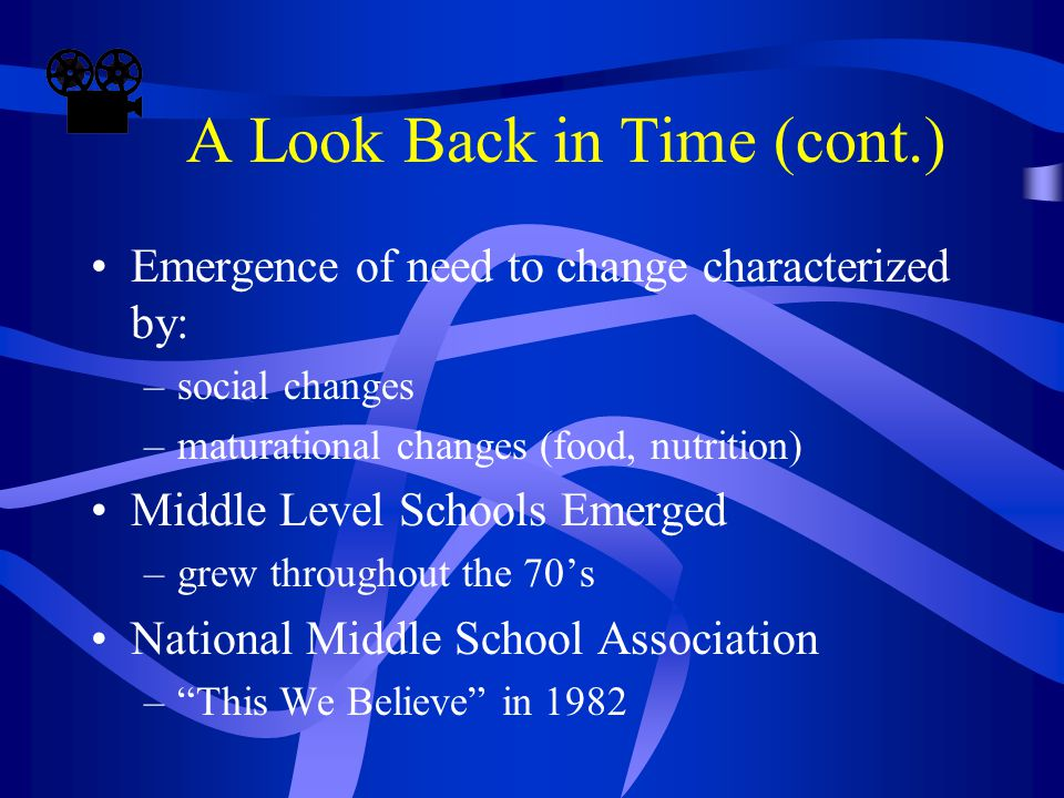 A Look Back in Time (cont.) Emergence of need to change characterized by: –social changes –maturational changes (food, nutrition) Middle Level Schools