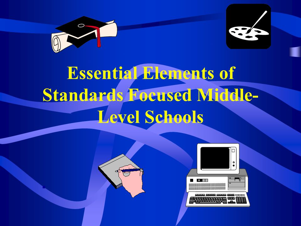 Essential Elements of Standards Focused Middle- Level Schools