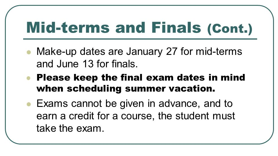 Mid-terms and Finals (Cont.) Make-up dates are January 27 for mid-terms and June 13 for finals.