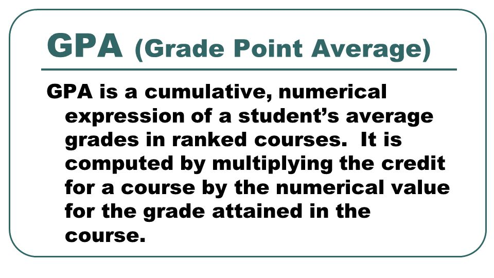 GPA (Grade Point Average) GPA is a cumulative, numerical expression of a student's average grades in ranked courses.