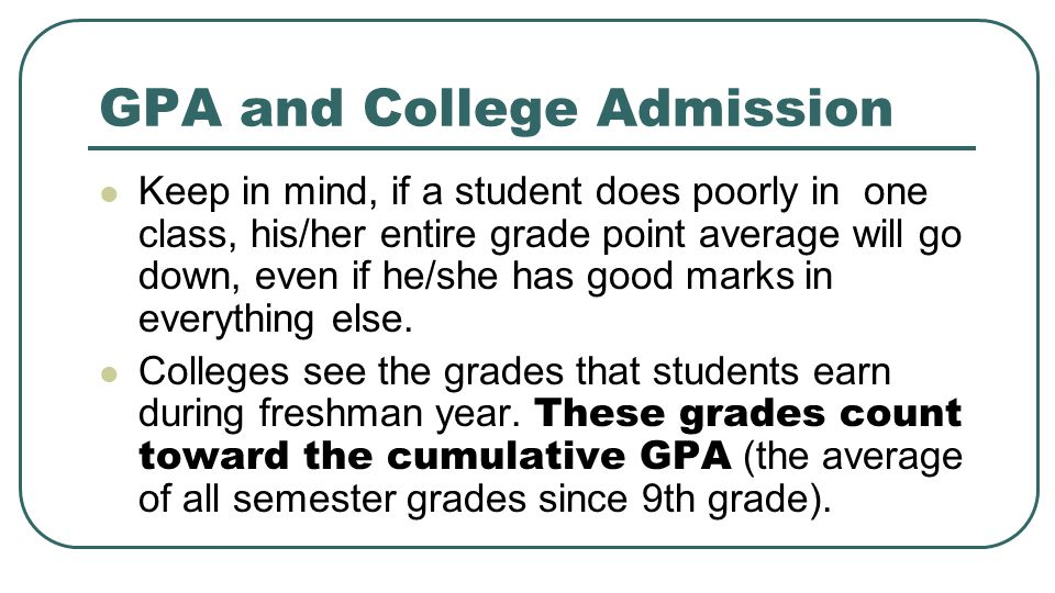 GPA and College Admission Keep in mind, if a student does poorly in one class, his/her entire grade point average will go down, even if he/she has good marks in everything else.