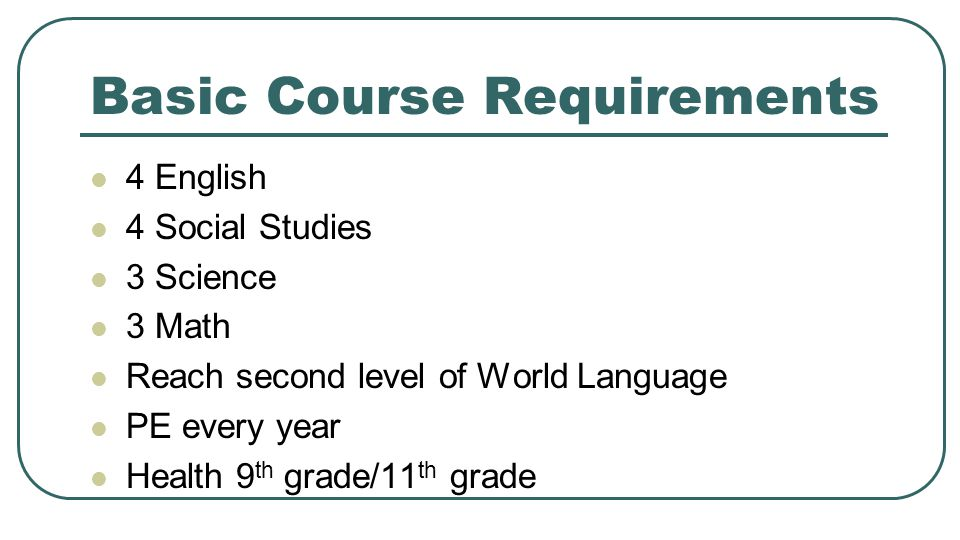 Basic Course Requirements 4 English 4 Social Studies 3 Science 3 Math Reach second level of World Language PE every year Health 9 th grade/11 th grade
