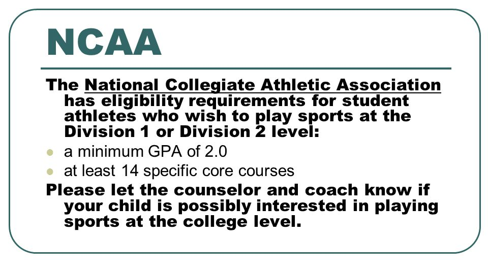 NCAA The National Collegiate Athletic Association has eligibility requirements for student athletes who wish to play sports at the Division 1 or Division 2 level: a minimum GPA of 2.0 at least 14 specific core courses Please let the counselor and coach know if your child is possibly interested in playing sports at the college level.