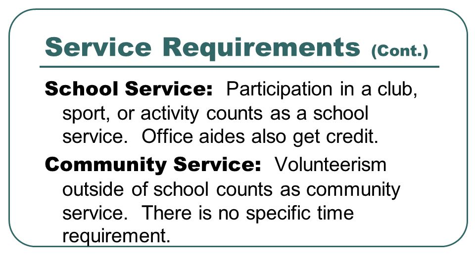 Service Requirements (Cont.) School Service: Participation in a club, sport, or activity counts as a school service.