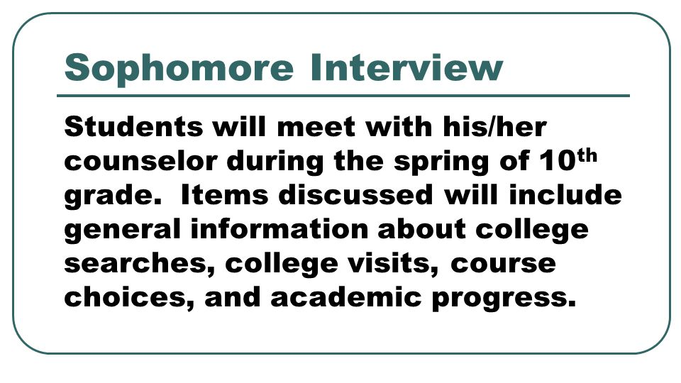 Sophomore Interview Students will meet with his/her counselor during the spring of 10 th grade.