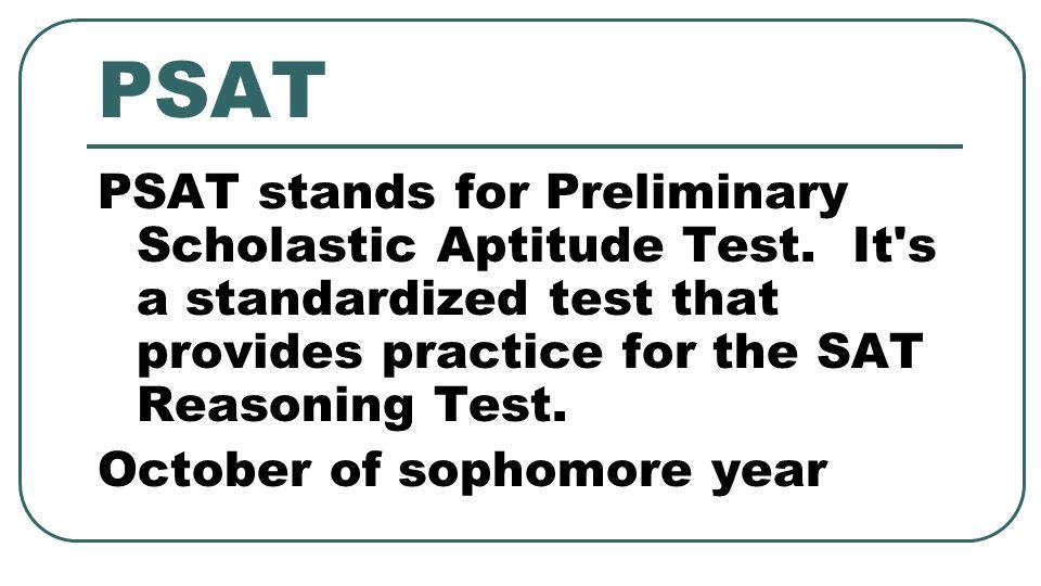 PSAT PSAT stands for Preliminary Scholastic Aptitude Test.