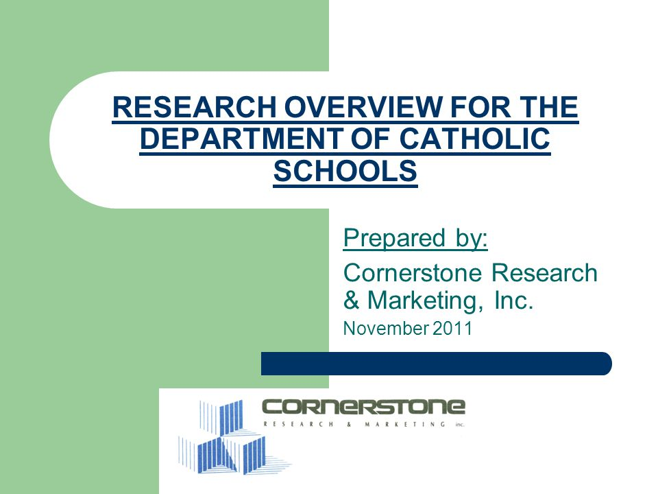 RESEARCH OVERVIEW FOR THE DEPARTMENT OF CATHOLIC SCHOOLS Prepared by: Cornerstone Research & Marketing, Inc.