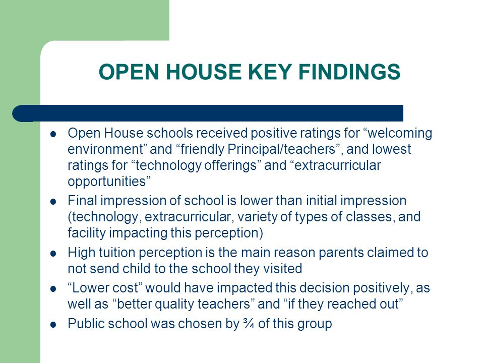 OPEN HOUSE KEY FINDINGS Open House schools received positive ratings for welcoming environment and friendly Principal/teachers , and lowest ratings for technology offerings and extracurricular opportunities Final impression of school is lower than initial impression (technology, extracurricular, variety of types of classes, and facility impacting this perception) High tuition perception is the main reason parents claimed to not send child to the school they visited Lower cost would have impacted this decision positively, as well as better quality teachers and if they reached out Public school was chosen by ¾ of this group