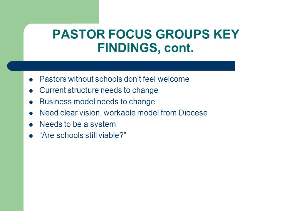 PASTOR FOCUS GROUPS KEY FINDINGS, cont. Pastors without schools don't feel welcome Current structure needs to change Business model needs to change Ne