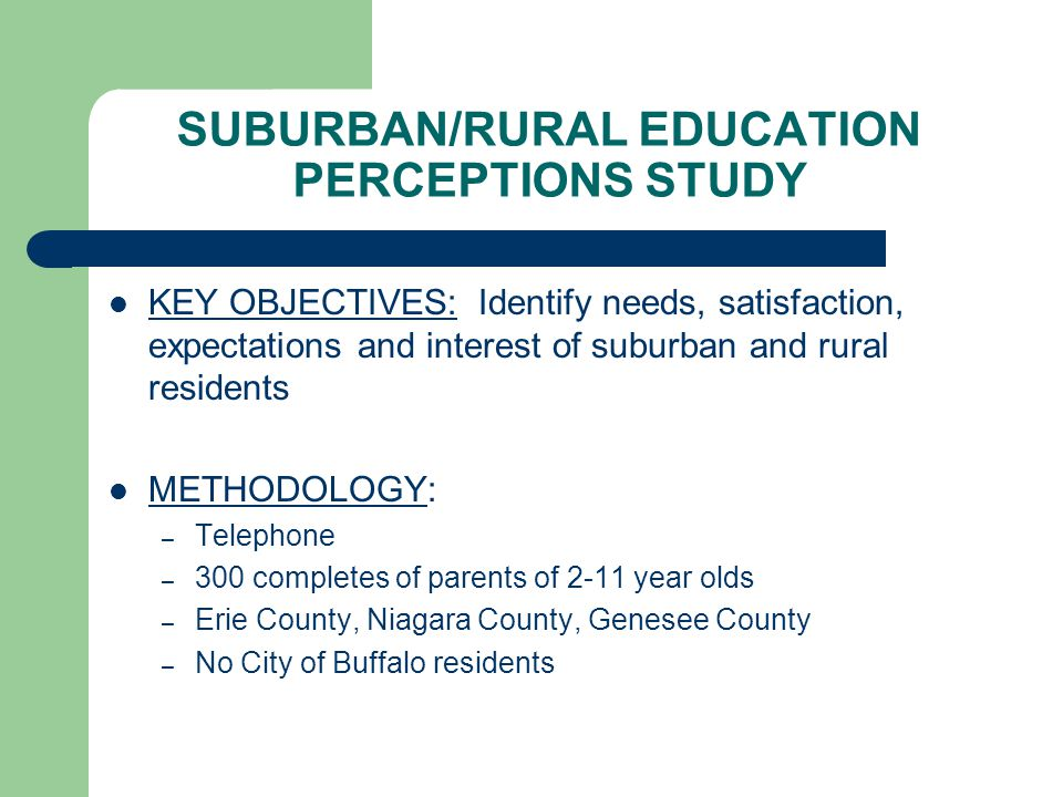 SUBURBAN/RURAL EDUCATION PERCEPTIONS STUDY KEY OBJECTIVES: Identify needs, satisfaction, expectations and interest of suburban and rural residents METHODOLOGY: – Telephone – 300 completes of parents of 2-11 year olds – Erie County, Niagara County, Genesee County – No City of Buffalo residents