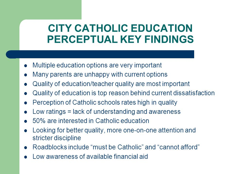 CITY CATHOLIC EDUCATION PERCEPTUAL KEY FINDINGS Multiple education options are very important Many parents are unhappy with current options Quality of education/teacher quality are most important Quality of education is top reason behind current dissatisfaction Perception of Catholic schools rates high in quality Low ratings = lack of understanding and awareness 50% are interested in Catholic education Looking for better quality, more one-on-one attention and stricter discipline Roadblocks include must be Catholic and cannot afford Low awareness of available financial aid