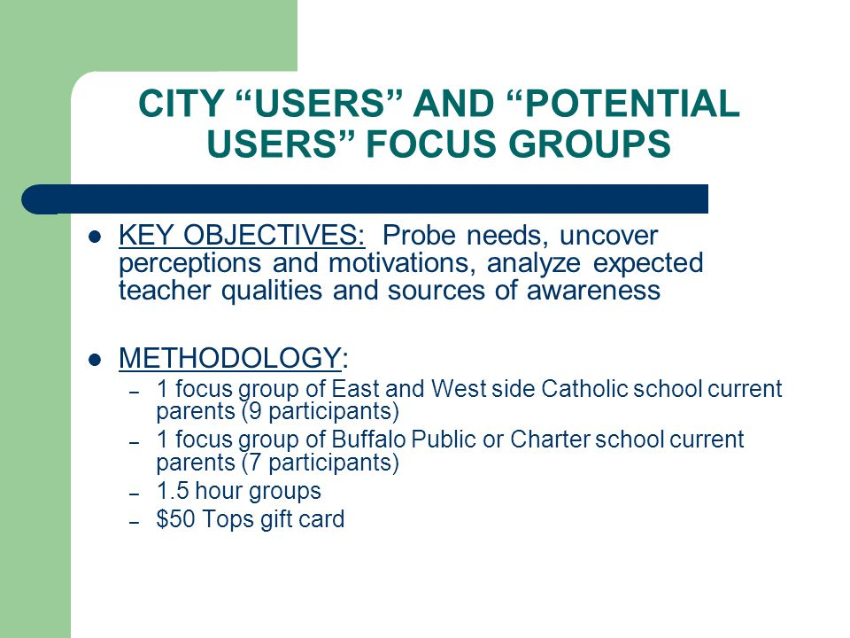 CITY USERS AND POTENTIAL USERS FOCUS GROUPS KEY OBJECTIVES: Probe needs, uncover perceptions and motivations, analyze expected teacher qualities and sources of awareness METHODOLOGY: – 1 focus group of East and West side Catholic school current parents (9 participants) – 1 focus group of Buffalo Public or Charter school current parents (7 participants) – 1.5 hour groups – $50 Tops gift card