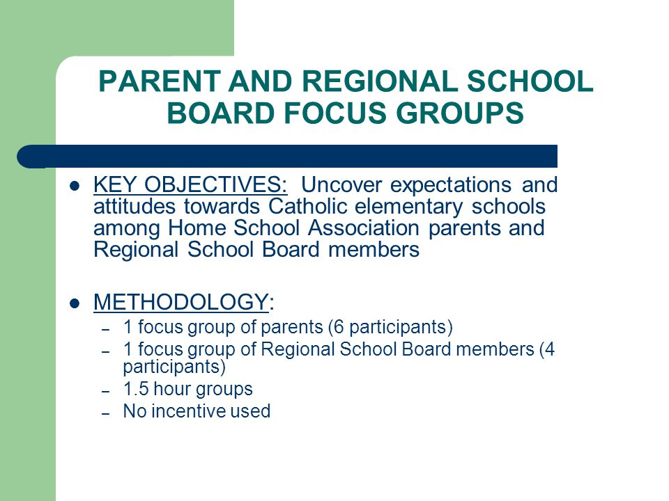 PARENT AND REGIONAL SCHOOL BOARD FOCUS GROUPS KEY OBJECTIVES: Uncover expectations and attitudes towards Catholic elementary schools among Home School Association parents and Regional School Board members METHODOLOGY: – 1 focus group of parents (6 participants) – 1 focus group of Regional School Board members (4 participants) – 1.5 hour groups – No incentive used
