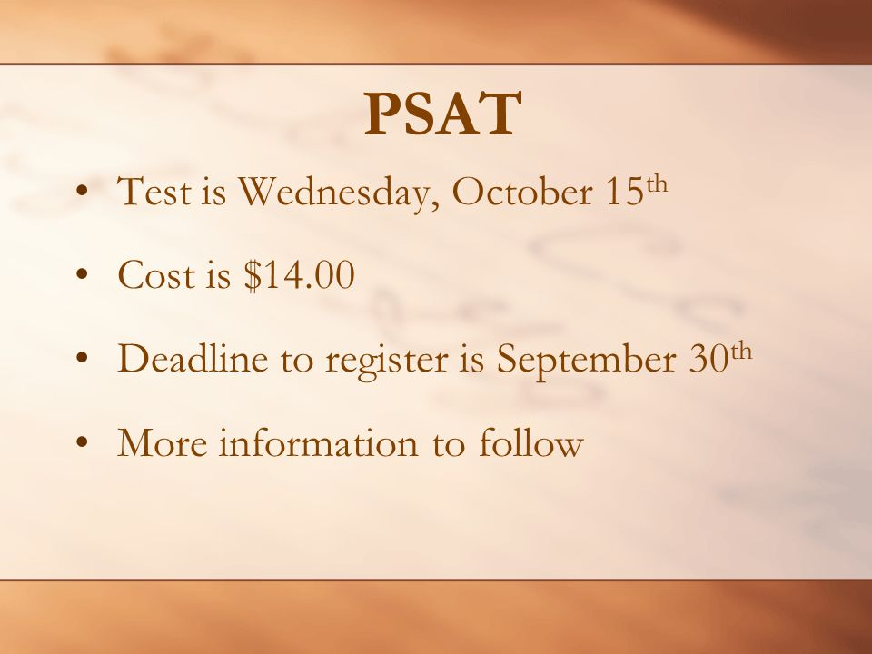 PSAT Test is Wednesday, October 15 th Cost is $14.00 Deadline to register is September 30 th More information to follow