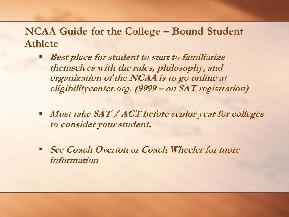 NCAA Guide for the College – Bound Student Athlete  Best place for student to start to familiarize themselves with the rules, philosophy, and organization of the NCAA is to go online at eligibilitycenter.org.
