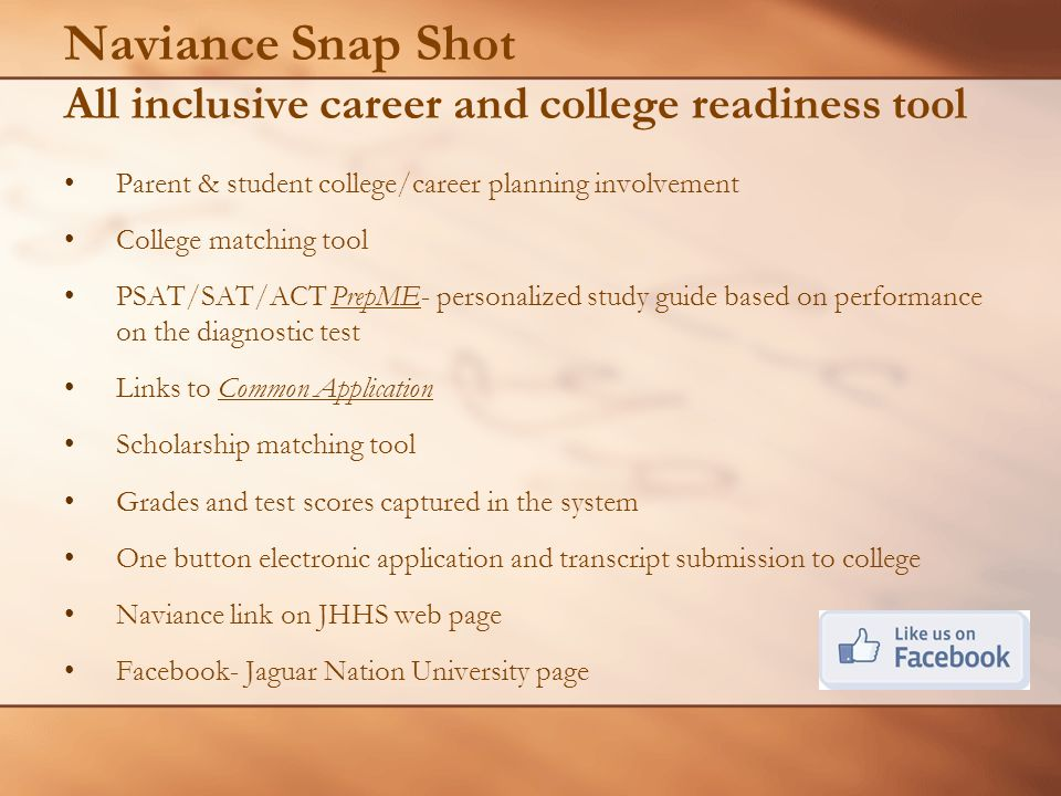 Naviance Snap Shot All inclusive career and college readiness tool Parent & student college/career planning involvement College matching tool PSAT/SAT/ACT PrepME- personalized study guide based on performance on the diagnostic test Links to Common Application Scholarship matching tool Grades and test scores captured in the system One button electronic application and transcript submission to college Naviance link on JHHS web page Facebook- Jaguar Nation University page