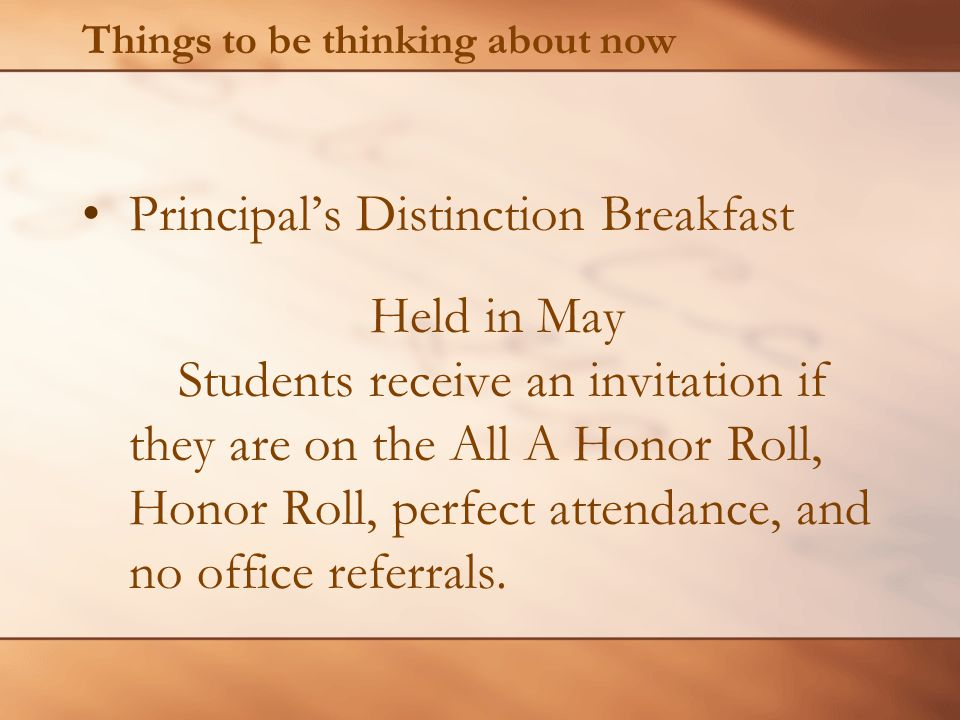 Things to be thinking about now Principal's Distinction Breakfast Held in May Students receive an invitation if they are on the All A Honor Roll, Honor Roll, perfect attendance, and no office referrals.