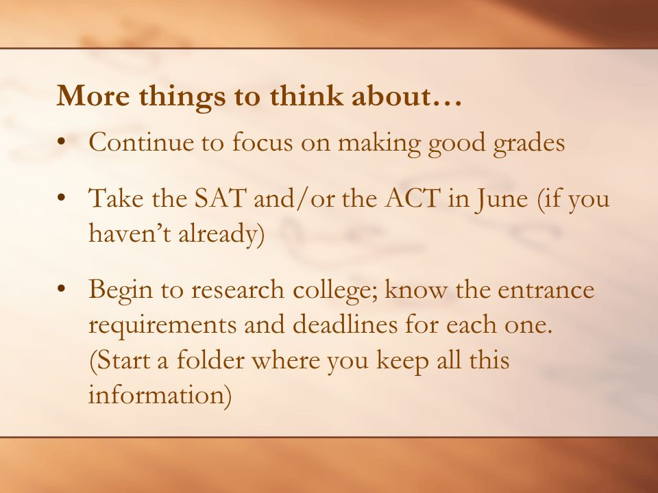 More things to think about… Continue to focus on making good grades Take the SAT and/or the ACT in June (if you haven't already) Begin to research college; know the entrance requirements and deadlines for each one.