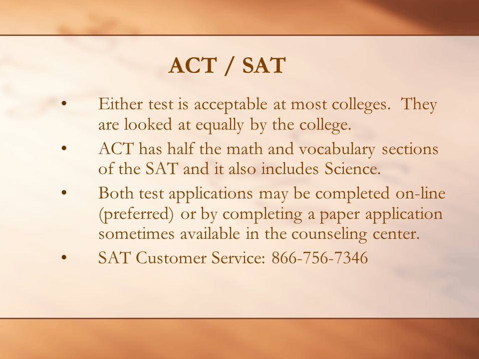 ACT / SAT Either test is acceptable at most colleges.