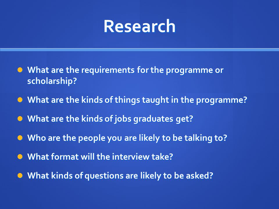 Research What are the requirements for the programme or scholarship? What are the requirements for the programme or scholarship? What are the kinds of